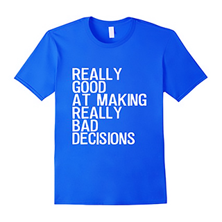 Good At Making Bad Decisions shirt