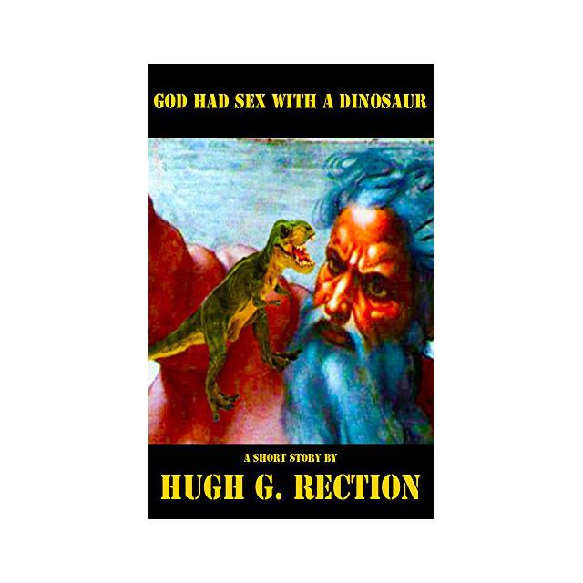 God Had Sex with a Dinosaur by Hugh G. Rection