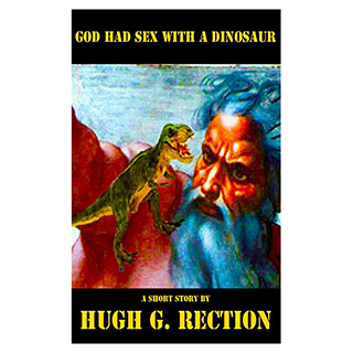 God Had Sex with a Dinosaur by Hugh G. Rection