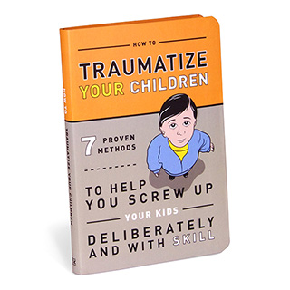 Guide to Traumatizing Your Children